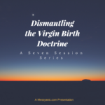 Dismantling the Virgin Birth Doctrine: A Seven Session Series